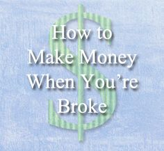 How to Make Money When You are Broke.  Great ideas for quick ways to make $50 and keep the incentive to keep making money on your own terms.