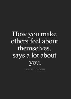 how you make others feel about themselves says a lot about you... #quotes #life…