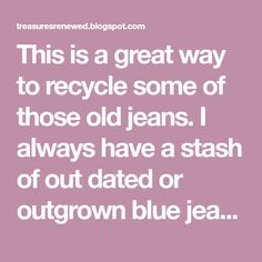This is a great way to recycle some of those old jeans. I always have a stash of out dated or outgrown blue jeans and just love to recycle ...