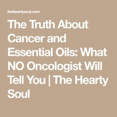 The Truth About Cancer and Essential Oils: What NO Oncologist Will Tell You | The Hearty Soul