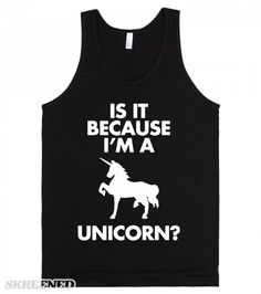 Because I'm A Unicorn? | Don't let people treat you differently because you are a Unicorn! You are special, unique, and have spectacular taste in t-shirts! Unicorns can do no wrong, we fart glitter and chill on rainbows.  #Skreened