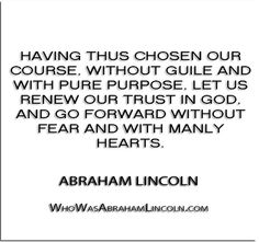 ''Having thus chosen our course, without guile and with pure purpose, let us renew our trust in God, and go forward without fear and with manly hearts.'' - Abraham Lincoln  http://whowasabrahamlincoln.com/?p=137