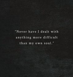 Never have I dealt with anything more difficult than my own soul..
