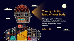 """""""Your eye is the lamp of your body. When your eye is healthy, your whole body is full of light, but when it is bad, your body is full of darkness."""" — Luke 11:34"""