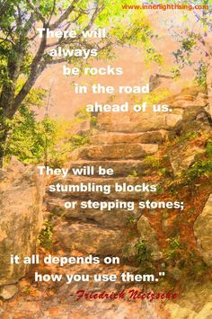 """There will always be rocks in the road ahead of us. They will be stumbling blocks or stepping stones; it all depends on how you use them."" ~ Friedrick Nietzsche"