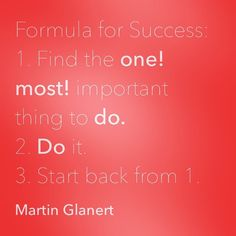 Formula for Success:  1. Find the one! most! important thing to do. 2. Do it. 3. Start back from 1.