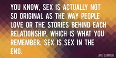 Quote by Jane Campion => You know, sex is actually not so original as the way people love or the stories behind each relationship, which is what you remember. Sex is sex in the end.