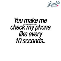 """You make me check my phone like every 10 seconds.."" 
