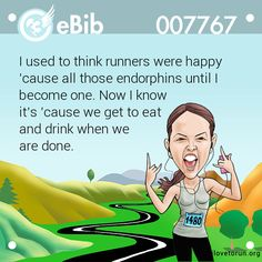 I used to think runners were happy   'cause all those endorphins until I   become one. Now I know   it's 'cause we get to eat   and drink when we   are done.