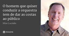 O homem que quiser conduzir a orquestra tem de dar as costas ao público — Max Lucado