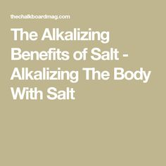 The Alkalizing Benefits of Salt - Alkalizing The Body With Salt