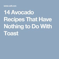 14 Avocado Recipes That Have Nothing to Do With Toast