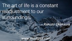 """The art of life is a constant readjustment to our surroundings."" ~Kakuzo Okakaura http://blog.sandglaz.com/11-powerful-quotes-to-inspire-you-to-embrace-change/?utm_content=buffer4e463&utm_medium=social&utm_source=pinterest.com&utm_campaign=buffer"