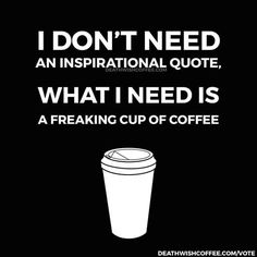 I need a freaking cup of coffee.