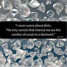 I never worry about diets. The only carrots that interest me are the number of carats in a diamond.