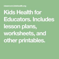 Kids Health for Educators. Includes lesson plans, worksheets, and other printables.
