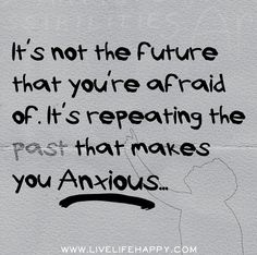Its not the future that youre afraid of. Its repeating the past that makes you anxious.