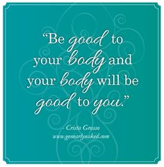 """Be Good to Your Body and Your Body Will be Good to You."" www.gonearlynaked.com/magazine"