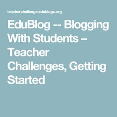 EduBlog -- Blogging With Students – Teacher Challenges, Getting Started