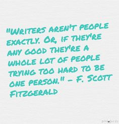 """Writers aren't people exactly. Or, if they're any good they're a whole lot of people trying to hard to be one person."" - F. Scott Fitzgerald"