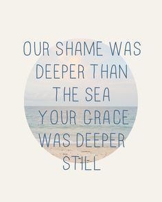 Our shame was deeper than the sea, Your grace is deeper (You Alone Can Rescue by Matt Redman)
