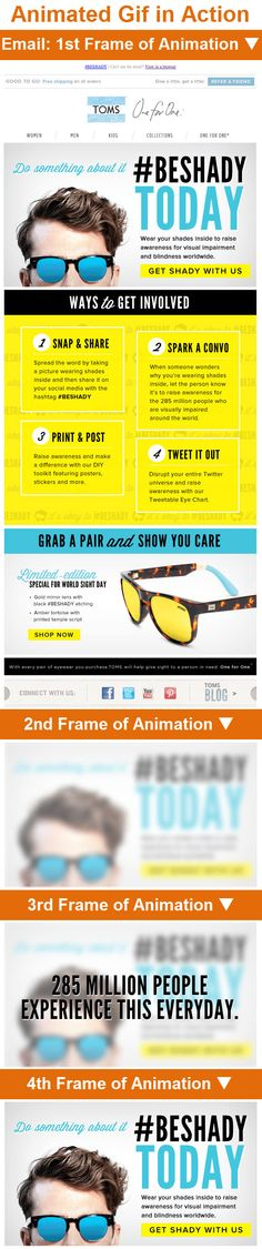 Toms >> sent 10/10/13 >> #BESHADY for the day >> In World Sight Day campaign, Toms uses a blurred hero image that comes into focus to grab your attention. It's a great example of how visuals can reinforce an email's message. While Toms does pitch a One for One eyewear offer, this email's message is chiefly about making a social statement and amplifying it with the #BESHADY hashtag, which they include in the subject line, preheader and body copy. —Ryan Alvis, Design Consultant, ExactTarget Email Marketing Design, Email Design, World Sight Day, Welcome Emails, Swipe File, Yearbook Ideas, Goal Digger, Best Email, Email Newsletters