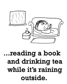 happiness is reading a book and drinking tea while its raining outside :)