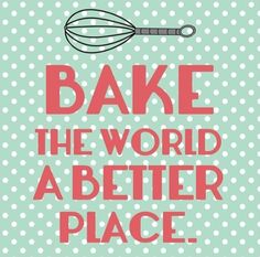 Bake the world a better place.