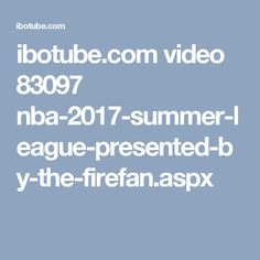 ibotube.com video 83097 nba-2017-summer-league-presented-by-the-firefan.aspx