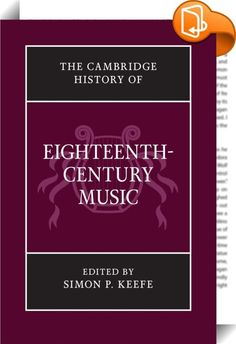 The Cambridge History of Eighteenth-century Music    :  The eighteenth century arguably boasts a more remarkable group of significant musical figures, and a more engaging combination of genres, styles and aesthetic orientations, than any century before or since, yet huge swathes of its musical activity remain under-appreciated. The Cambridge History of Eighteenth-Century Music provides a comprehensive survey, examining little-known repertories, works and musical trends alongside more f...