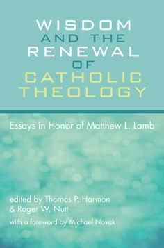 Wisdom and the Renewal of Catholic Theology (Essays in Honor of Matthew L. Lamb; EDITED BY Thomas P. Harmon, Roger W. Nutt; FOREWORD BY Michael Novak; Imprint: Pickwick Publications). For more than fifty years, Fr. Matthew L. Lamb has been one of the major figures in American Catholic theology through his writing, teaching, and involvement in scholarly societies. Over a decade ago, Fr. Lamb moved from the Department of Theology at Boston College to develop the graduate programs in…