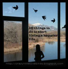 10 things to do to start living a happier life. http://crazylittlelovebirds.blogspot.com