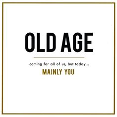 Funny birthday card - Old Age coming for All of Us Funny Happy Birthday Wishes, Happy Birthday Pictures, Birthday Wishes Quotes, Birthday Cards For Friends, Happy Birthday Greetings, Funny Birthday Cards, Birthday Humorous, Birthday Wishes For Self, Sarcastic Happy Birthday