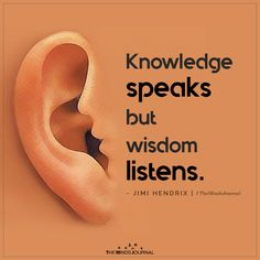 Knowledge speaks but wisdom listens.~ Jimi Hendrix-- Knowledge Speaks but Wisdom Listens themindsjournal. Wise Quotes About Life, Life Quotes Love, Wisdom Quotes, Words Quotes, So True Quotes, Affirmation Quotes, Knowledge Quotes, Knowledge And Wisdom, Wisdom Thoughts