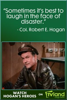 This quote from Colonel Robert E. Hogan really encapsulates the spirit of the show, and staying positive in the face of tragedy. This classic war-comedy is on TV Land weeknights at 6:30/5:30c!