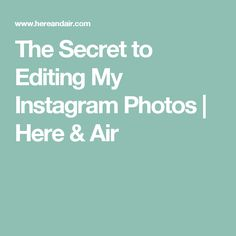 The Secret to Editing My Instagram Photos | Here & Air