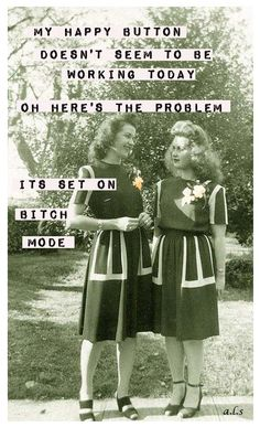 My happy button doesn't seem to be working, today. Oh... here's the problem! It's set on bitch mode.