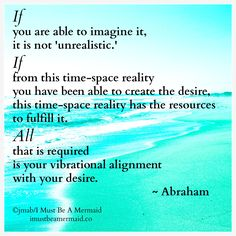 If you are able to imagine it, it isn't unrealistic. If from this time-space reality you have been able to create the desire, this time-space reality has the resources to fulfill it. All that is required is your vibrational alignment with your desire. -Abraham Hicks