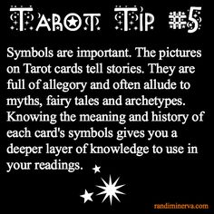 Tarot Tip 5: Symbols are important. The pictures on Tarot cards tell stories. They are full of allegory and often allude to myths, fairy tales and archetypes. Knowing the meaning and history of each card's symbols gives you a deeper layer of knowledge to use in your readings,