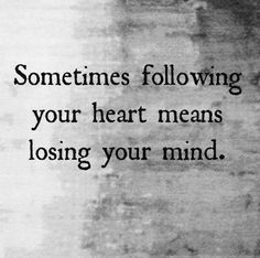 Following your heart means losing your mind