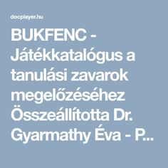 BUKFENC - Játékkatalógus a tanulási zavarok megelőzéséhez Összeállította Dr. Gyarmathy Éva - PDF Dream School, Kindergarten Crafts, Help Teaching, Special Education, Activities For Kids, Creative, Adhd, Autumn, Play