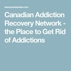 Canadian Addiction Recovery Network - the Place to Get Rid of Addictions