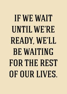 """If we wait until we're ready, we'll be waiting the rest of our lives."""