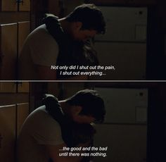 — The Spectacular Now (2013) Sutter: Not only did I shut out the pain, I shut out everything…the good and the bad until there was nothing.