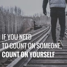 If you need to count on someone, count on yourself.