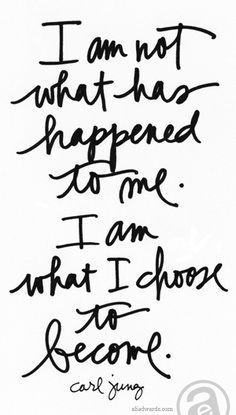 I am not what has happened to me. I am what I chose to become. - Carl Jung quote : I am not what has happened to me. I am what I chose to become. The Words, Cool Words, Great Quotes, Quotes To Live By, Me Quotes, Quotes Inspirational, Wisdom Quotes, Uplifting Quotes, Blur Quotes