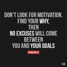 Don't look for motivation. Find your why, then... No excuses we'll come between you and your goals.