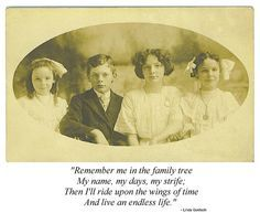 """Quote: """"Remember me in the family tree. My name, my days, my strife; Then I'll ride upon the wings of time and live an endless life."""" Linda Goetsch #quote #genealogy"""
