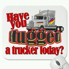 Have u hugged a trucker today