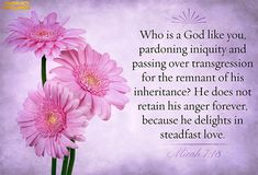 Who is a God like unto thee, that pardoneth iniquity, and passeth by the transgression of the remnant of his heritage? he retaineth not his anger for ever, because he delighteth in mercy. (Micah 7:18)